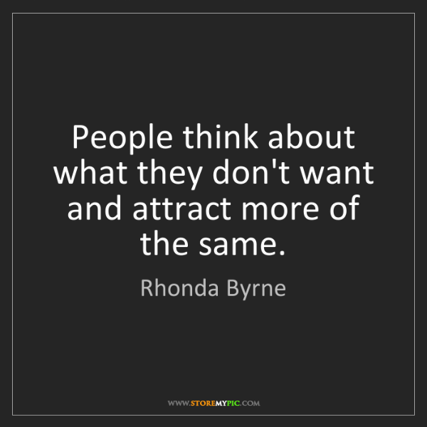 Rhonda Byrne: People think about what they don't want and attract more...