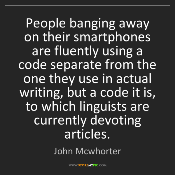 John Mcwhorter: People banging away on their smartphones are fluently...