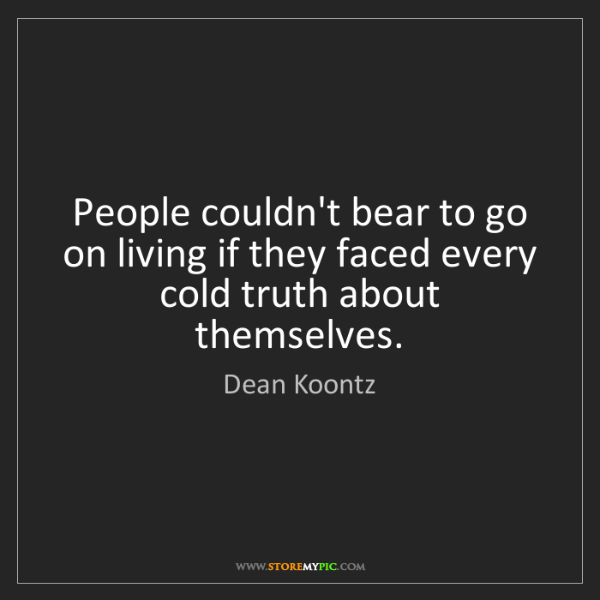 Dean Koontz: People couldn't bear to go on living if they faced every...