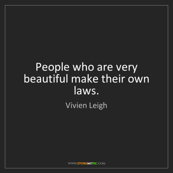 Vivien Leigh: People who are very beautiful make their own laws.