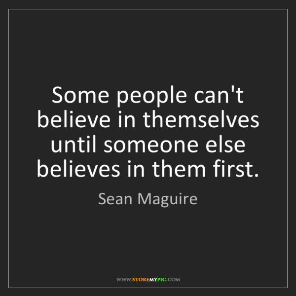 Sean Maguire: Some people can't believe in themselves until someone...