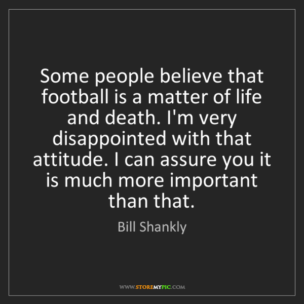 Bill Shankly: Some people believe that football is a matter of life...