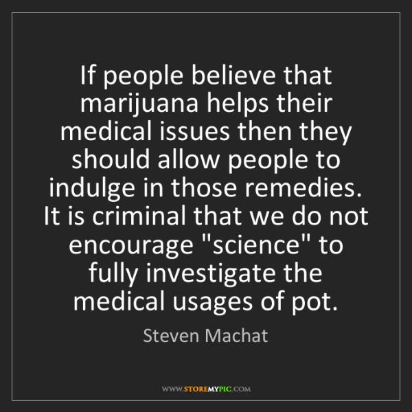 Steven Machat: If people believe that marijuana helps their medical...