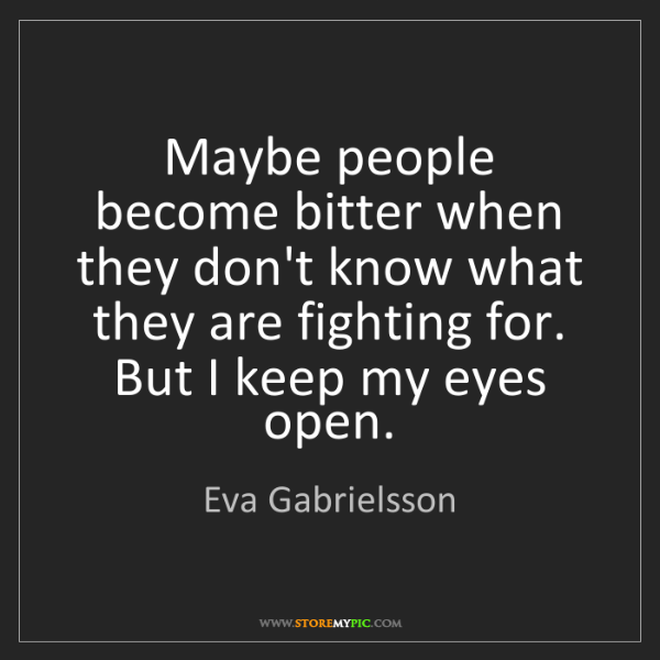Eva Gabrielsson: Maybe people become bitter when they don't know what...