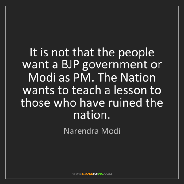 Narendra Modi: It is not that the people want a BJP government or Modi...