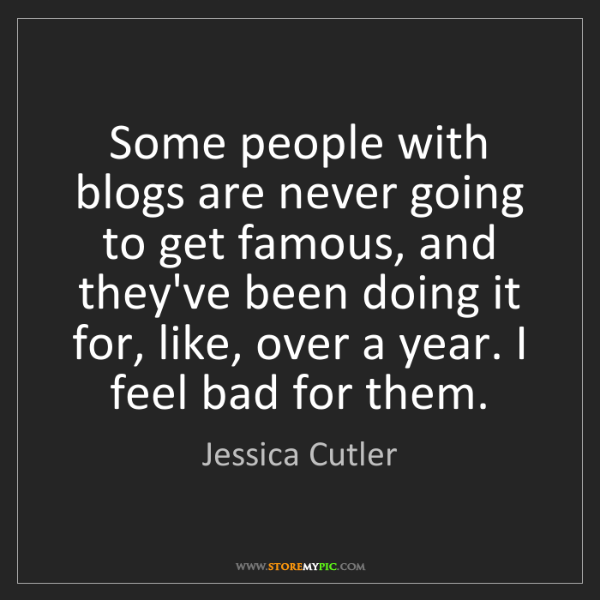 Jessica Cutler: Some people with blogs are never going to get famous,...