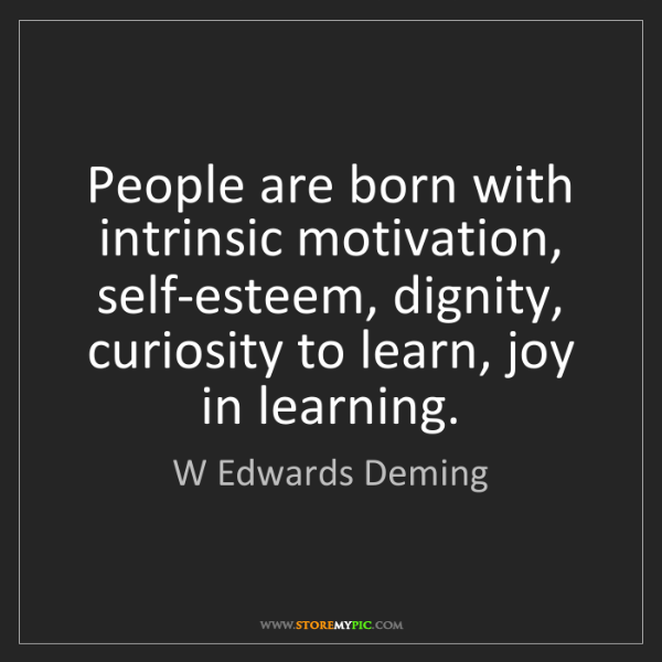 W Edwards Deming: People are born with intrinsic motivation, self-esteem,...
