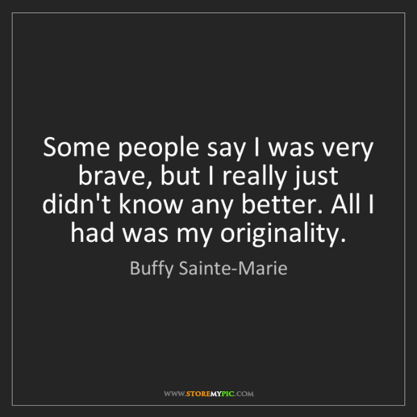 Buffy Sainte-Marie: Some people say I was very brave, but I really just didn't...