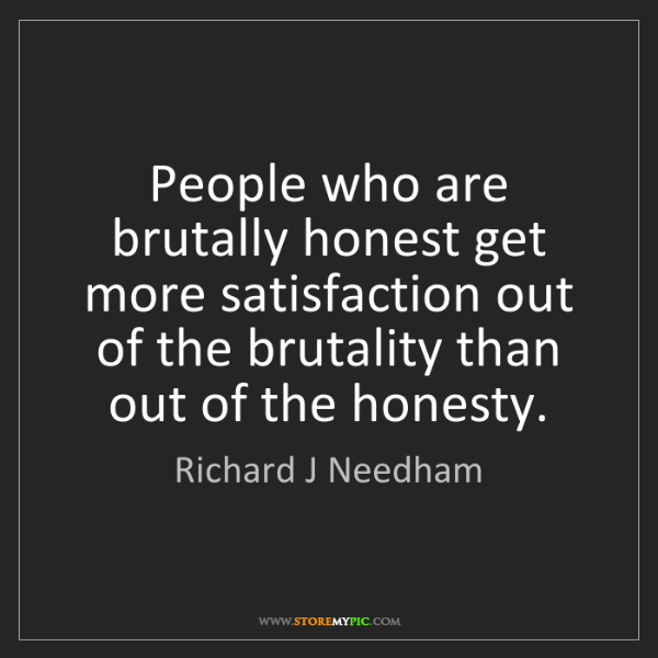 Richard J Needham: People who are brutally honest get more satisfaction...