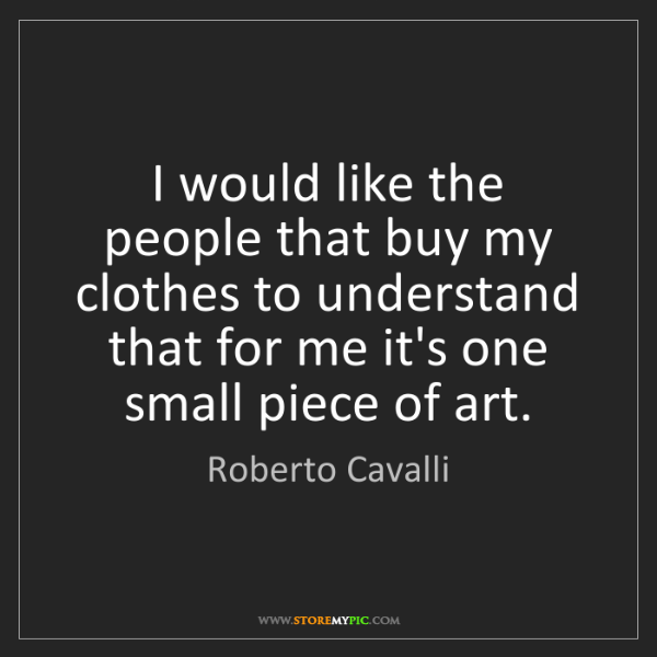 Roberto Cavalli: I would like the people that buy my clothes to understand...
