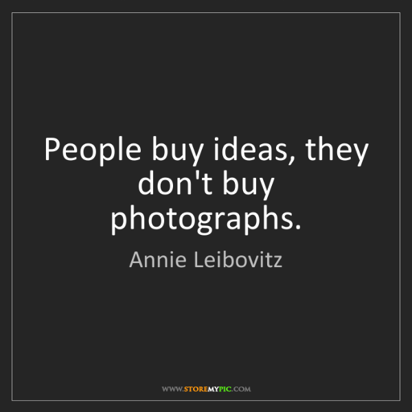 Annie Leibovitz: People buy ideas, they don't buy photographs.