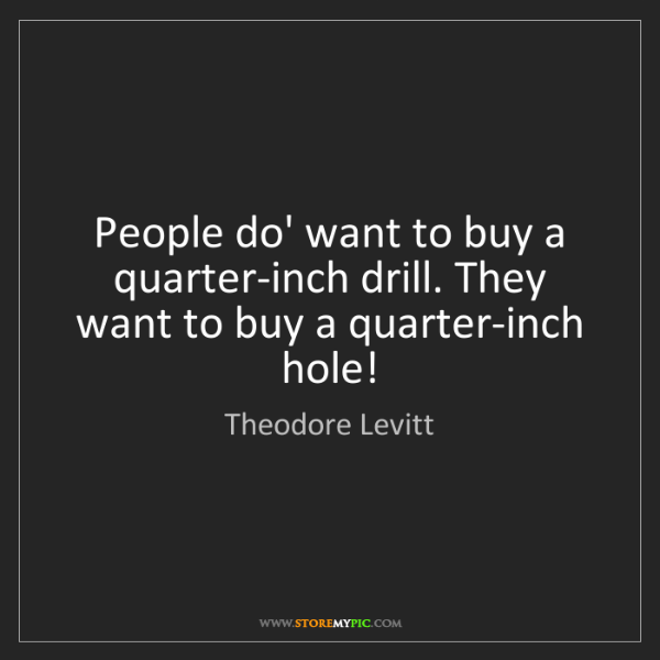 Theodore Levitt: People do' want to buy a quarter-inch drill. They want...
