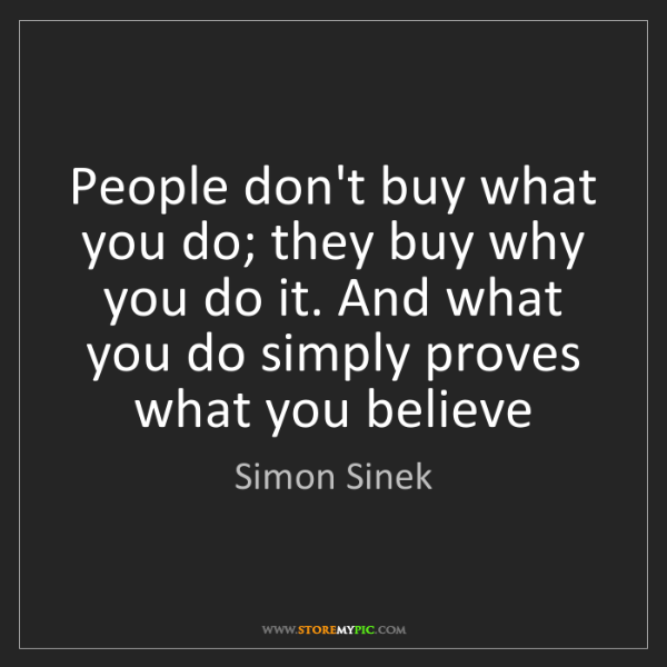Simon Sinek: People don't buy what you do; they buy why you do it....