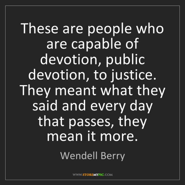 Wendell Berry: These are people who are capable of devotion, public...