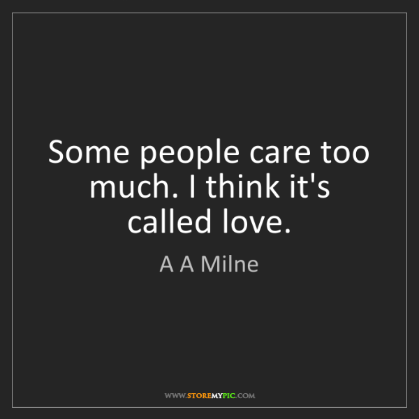 A A Milne: Some people care too much. I think it's called love.