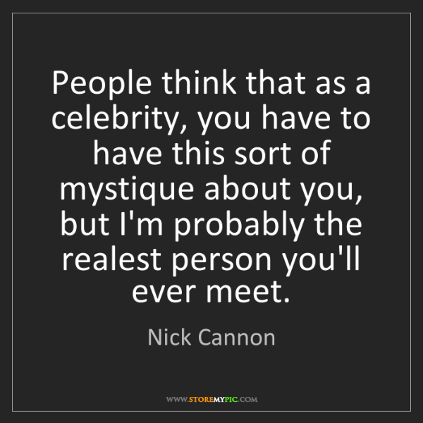 Nick Cannon: People think that as a celebrity, you have to have this...