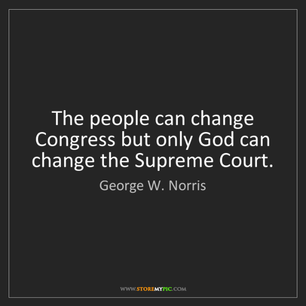 George W. Norris: The people can change Congress but only God can change...