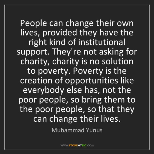 Muhammad Yunus: People can change their own lives, provided they have...