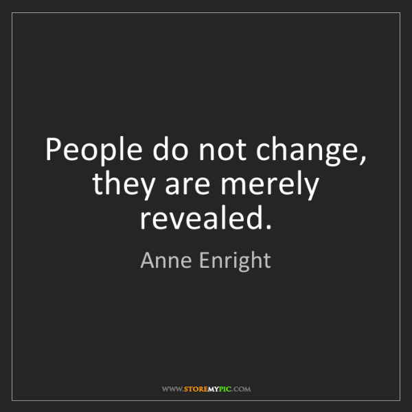 Anne Enright: People do not change, they are merely revealed.