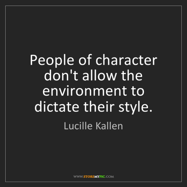 Lucille Kallen: People of character don't allow the environment to dictate...