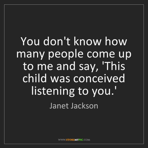 Janet Jackson: You don't know how many people come up to me and say,...