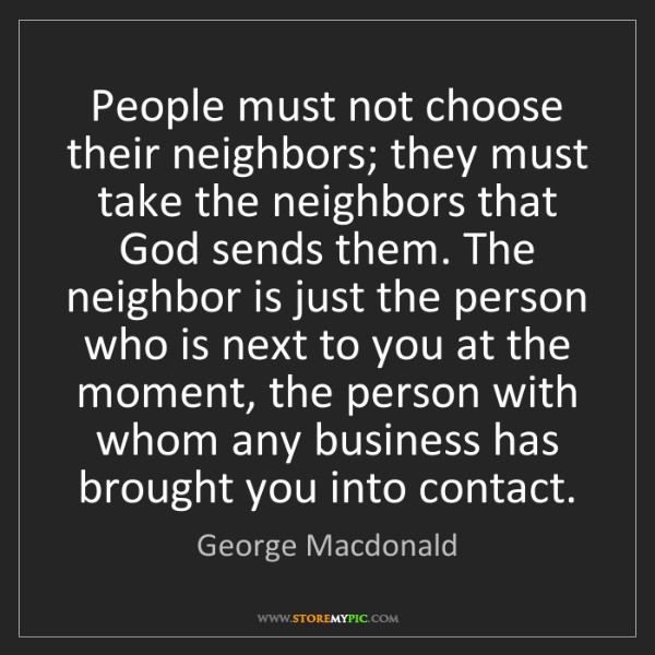 George Macdonald: People must not choose their neighbors; they must take...