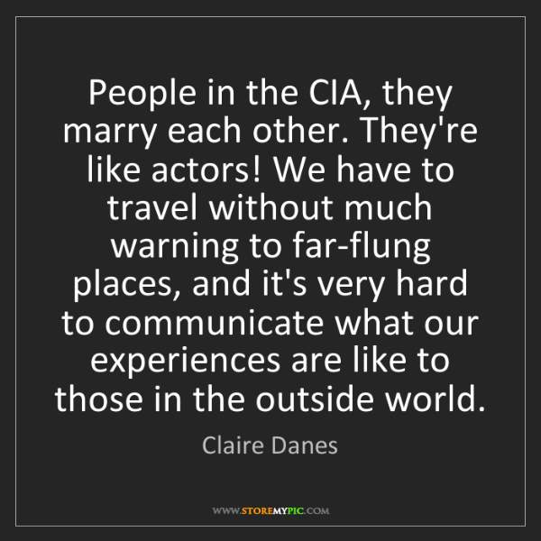 Claire Danes: People in the CIA, they marry each other. They're like...