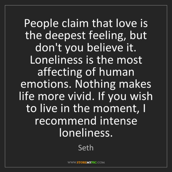 Seth: People claim that love is the deepest feeling, but don't...