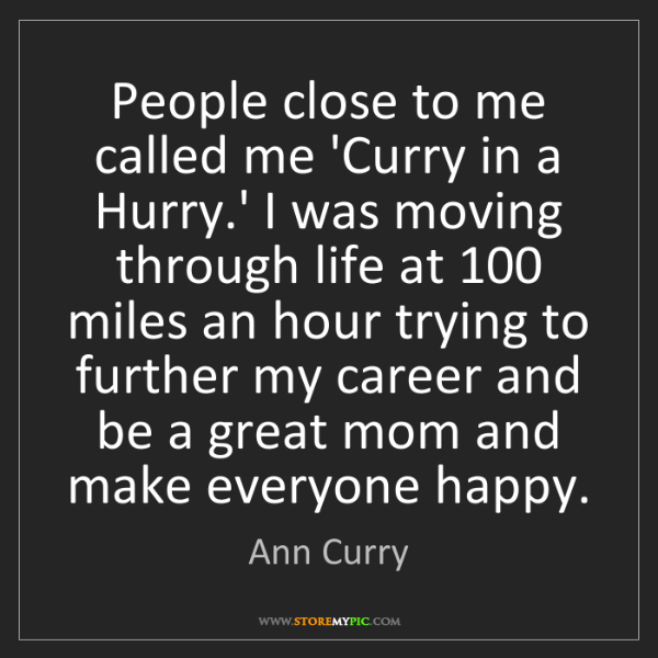 Ann Curry: People close to me called me 'Curry in a Hurry.' I was...