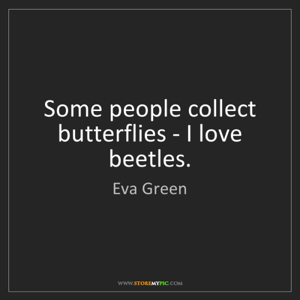 Eva Green: Some people collect butterflies - I love beetles.
