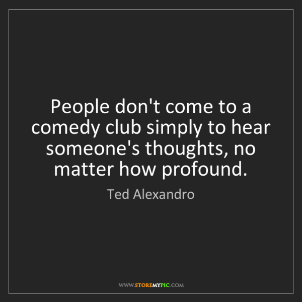 Ted Alexandro: People don't come to a comedy club simply to hear someone's...