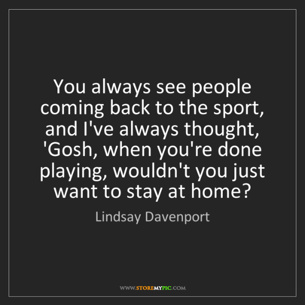 Lindsay Davenport: You always see people coming back to the sport, and I've...