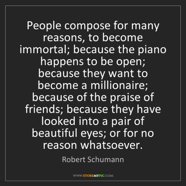 Robert Schumann: People compose for many reasons, to become immortal;...