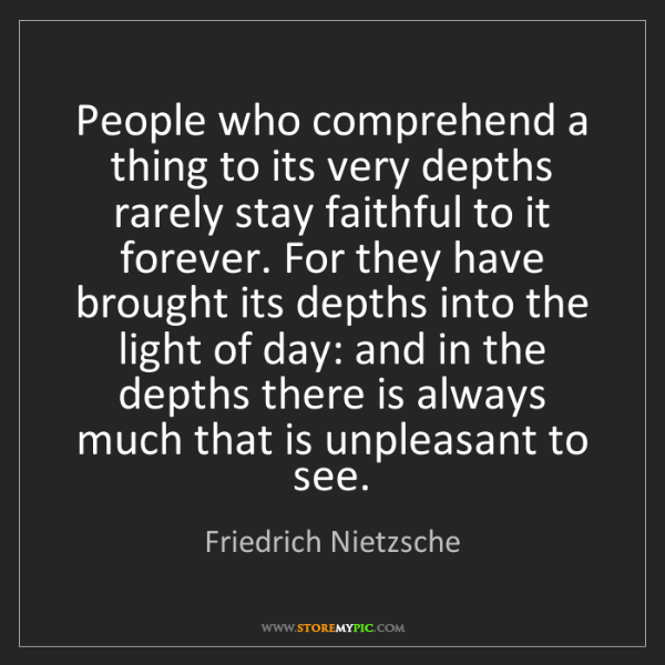 Friedrich Nietzsche: People who comprehend a thing to its very depths rarely...