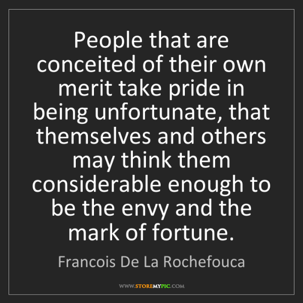 Francois De La Rochefouca: People that are conceited of their own merit take pride...
