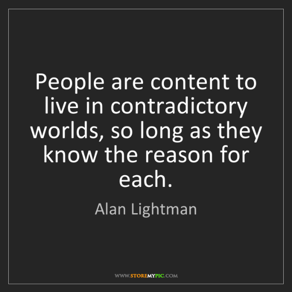 Alan Lightman: People are content to live in contradictory worlds, so...