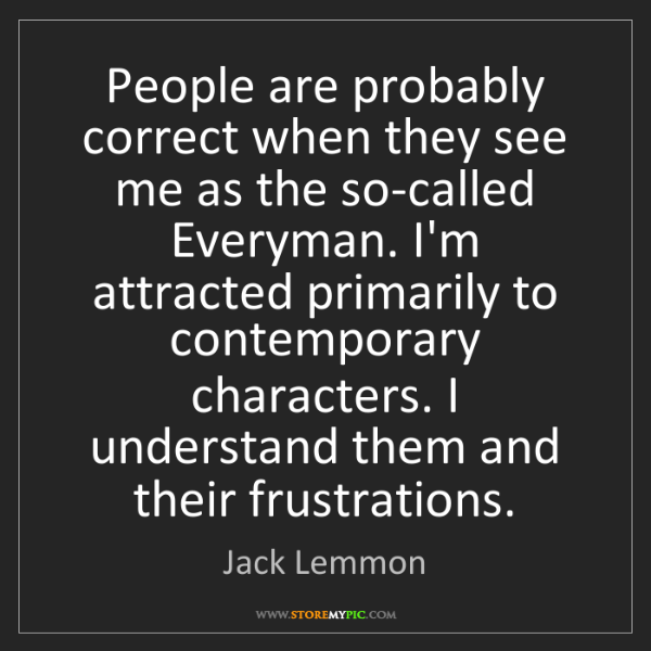 Jack Lemmon: People are probably correct when they see me as the so-called...