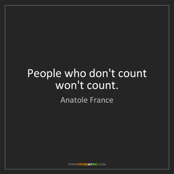 Anatole France: People who don't count won't count.