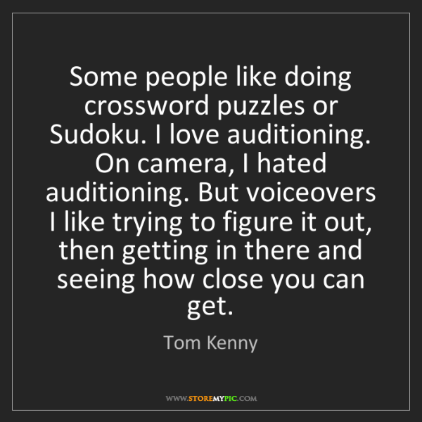 Tom Kenny: Some people like doing crossword puzzles or Sudoku. I...
