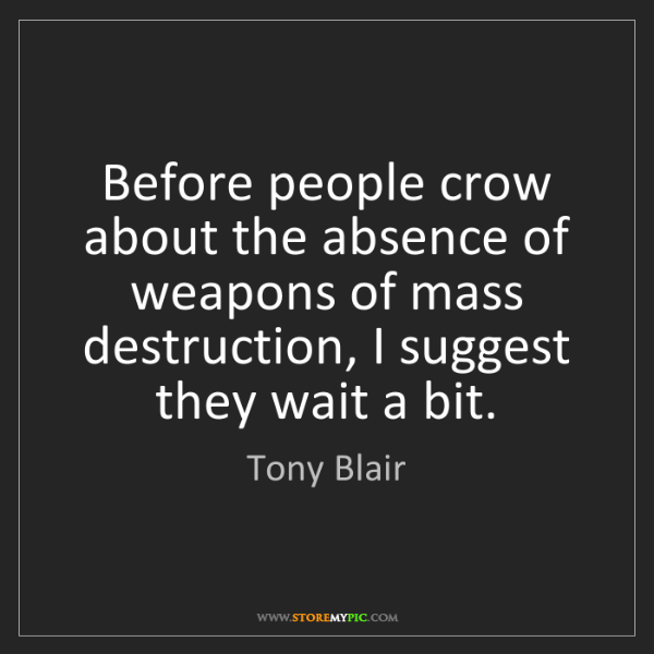 Tony Blair: Before people crow about the absence of weapons of mass...