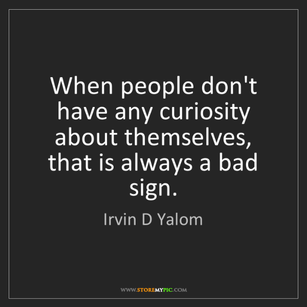 Irvin D Yalom: When people don't have any curiosity about themselves,...