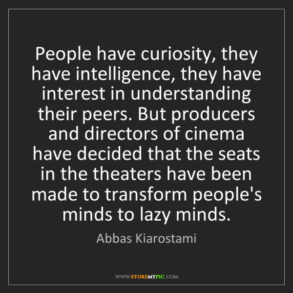 Abbas Kiarostami: People have curiosity, they have intelligence, they have...