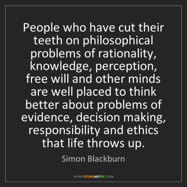 Simon Blackburn: People who have cut their teeth on philosophical problems...