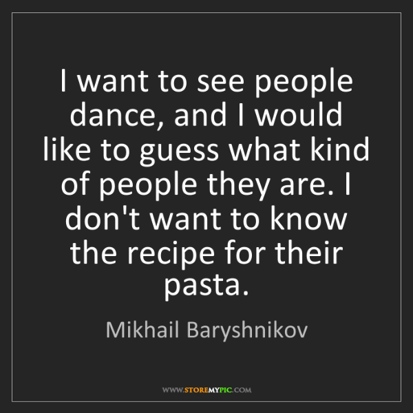 Mikhail Baryshnikov: I want to see people dance, and I would like to guess...