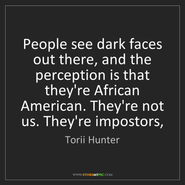 Torii Hunter: People see dark faces out there, and the perception is...