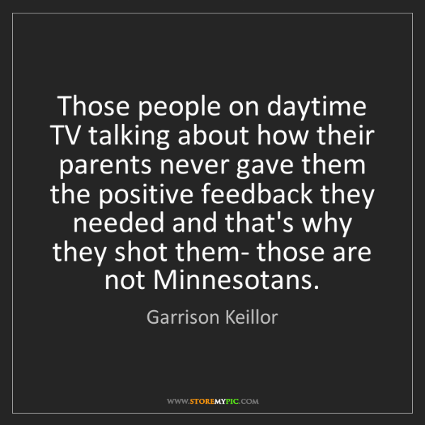 Garrison Keillor: Those people on daytime TV talking about how their parents...