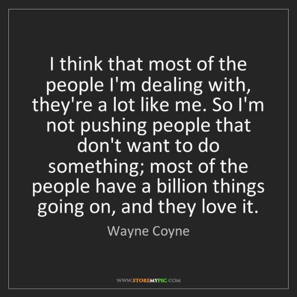 Wayne Coyne: I think that most of the people I'm dealing with, they're...