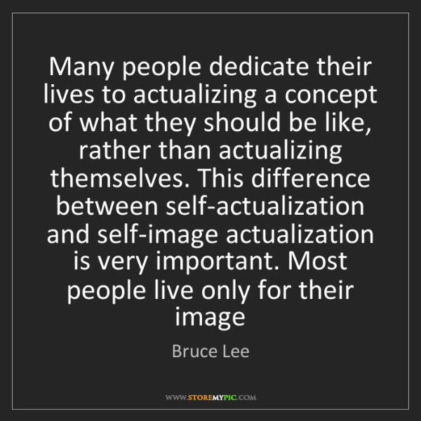 Bruce Lee: Many people dedicate their lives to actualizing a concept...