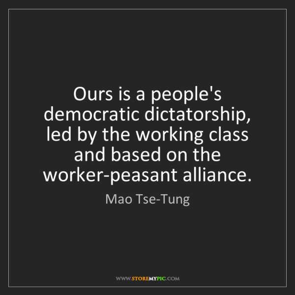 Mao Tse-Tung: Ours is a people's democratic dictatorship, led by the...
