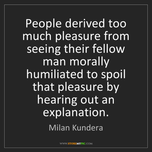 Milan Kundera: People derived too much pleasure from seeing their fellow...